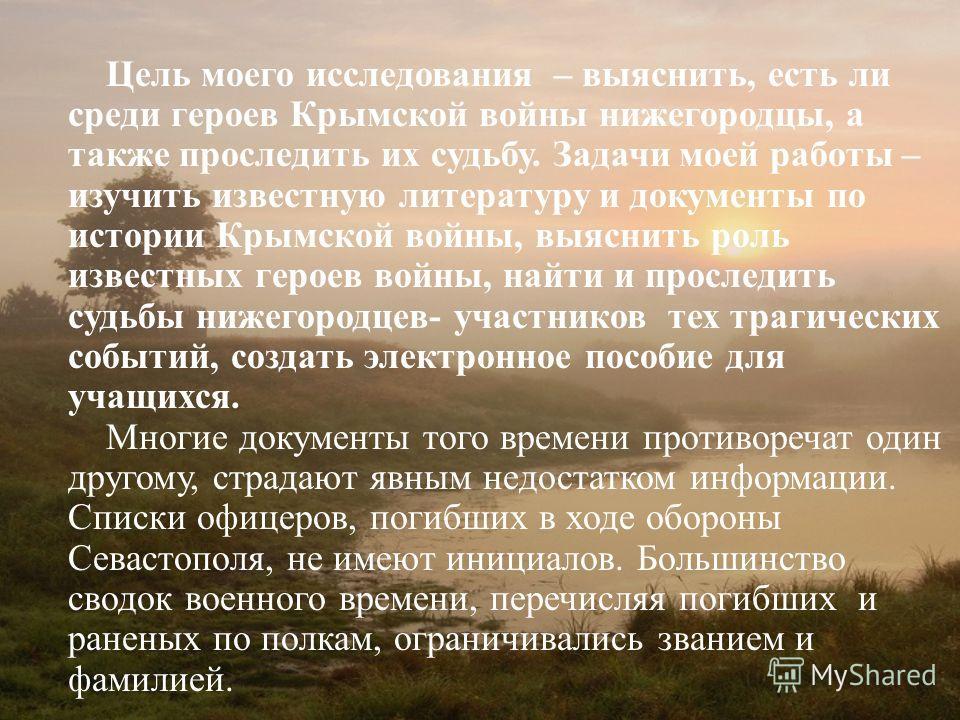 Цель моего исследования – выяснить, есть ли среди героев Крымской войны нижегородцы, а также проследить их судьбу. Задачи моей работы – изучить известную литературу и документы по истории Крымской войны, выяснить роль известных героев войны, найти и