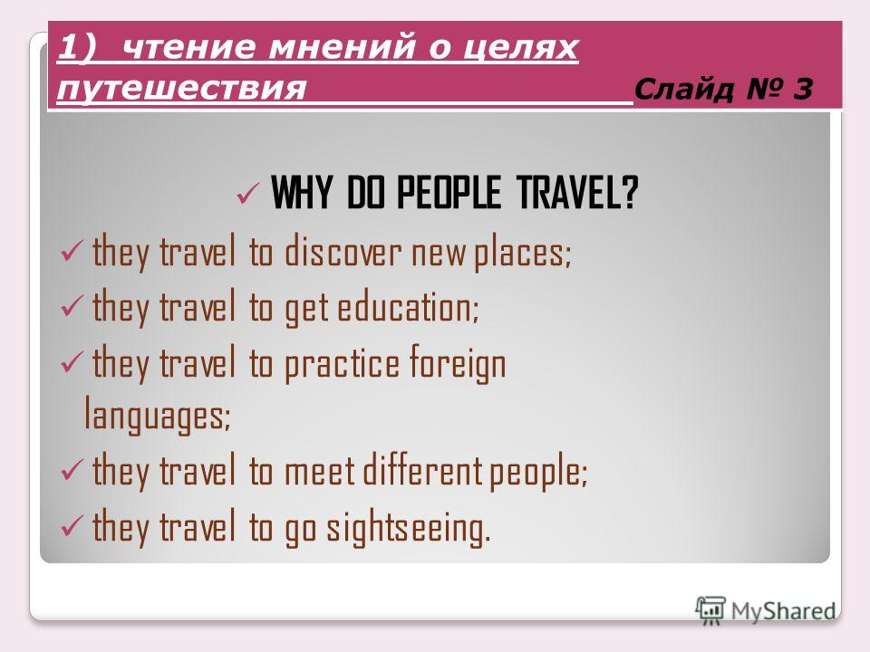 WHY DO PEOPLE TRAVEL? they travel to discover new places; they travel to get education; they travel to practice foreign languages; they travel to meet different people; they travel to go sightseeing. 1) чтение мнений о целях путешествия Слайд 3