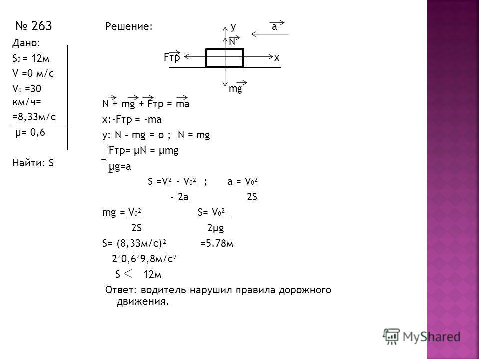 Решение: у a N Fтр x mg N + mg + Fтр = ma x:-Fтр = -ma y: N – mg = o ; N = mg Fтр= μN = μmg μg=a S =V² - V 0 ² ; a = V 0 ² - 2a 2S mg = V 0 ² S= V 0 ² 2S 2μg S= (8,33м/с)² =5.78м 2*0,6*9,8м/с² S 12м Ответ: водитель нарушил правила дорожного движения.