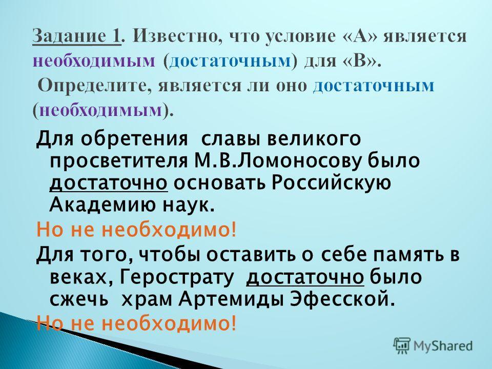 Для обретения славы великого просветителя М.В.Ломоносову было достаточно основать Российскую Академию наук. Но не необходимо! Для того, чтобы оставить о себе память в веках, Герострату достаточно было сжечь храм Артемиды Эфесской. Но не необходимо!