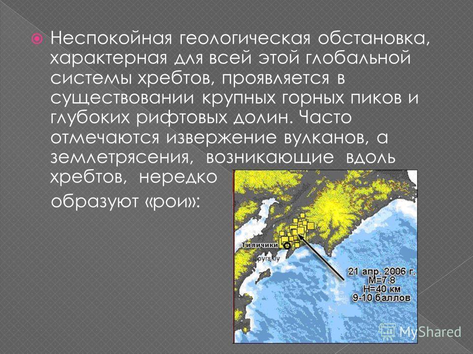 Неспокойная геологическая обстановка, характерная для всей этой глобальной системы хребтов, проявляется в существовании крупных горных пиков и глубоких рифтовых долин. Часто отмечаются извержение вулканов, а землетрясения, возникающие вдоль хребтов,