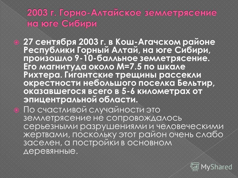 27 сентября 2003 г. в Кош-Агачском районе Республики Горный Алтай, на юге Сибири, произошло 9-10-балльное землетрясение. Его магнитуда около М=7.5 по шкале Рихтера. Гигантские трещины рассекли окрестности небольшого поселка Бельтир, оказавшегося всег