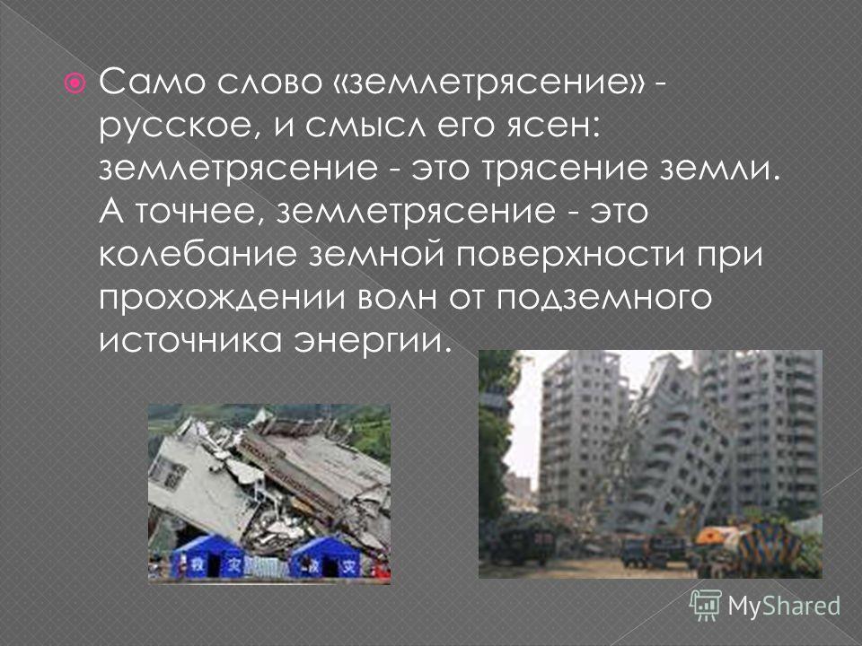 Само слово «землетрясение» - русское, и смысл его ясен: землетрясение - это трясение земли. А точнее, землетрясение - это колебание земной поверхности при прохождении волн от подземного источника энергии.
