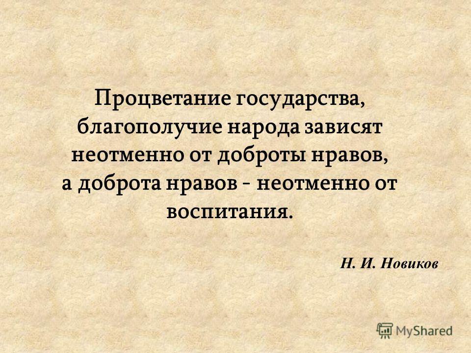 Процветание государства, благополучие народа зависят неотменно от доброты нравов, а доброта нравов - неотменно от воспитания. Н. И. Новиков