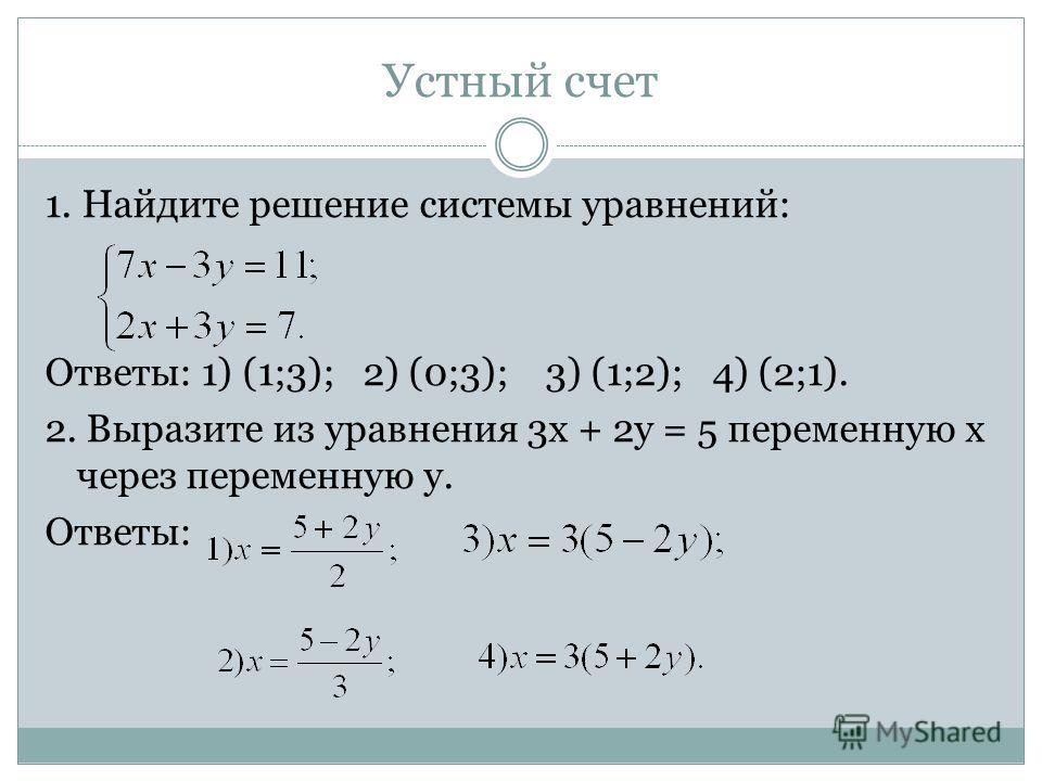 Устный счет 1. Найдите решение системы уравнений: Ответы: 1) (1;3); 2) (0;3); 3) (1;2); 4) (2;1). 2. Выразите из уравнения 3х + 2у = 5 переменную х через переменную у. Ответы: