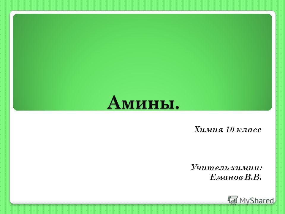 Амины. Химия 10 класс Учитель химии: Еманов В.В.