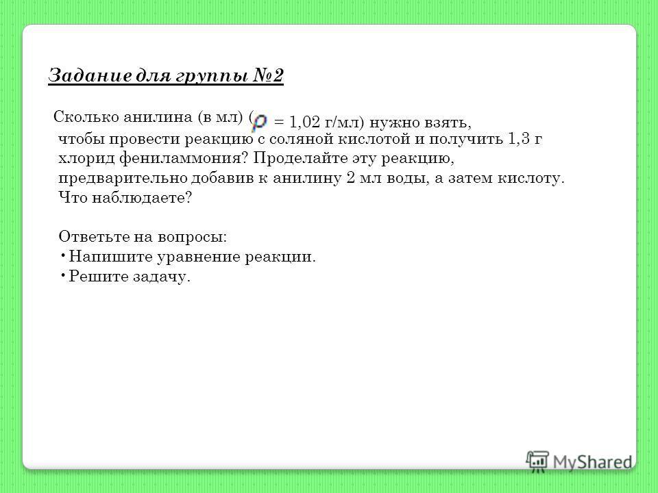 Задание для группы 2 Сколько анилина (в мл) ( чтобы провести реакцию с соляной кислотой и получить 1,3 г хлорид фениламмония? Проделайте эту реакцию, предварительно добавив к анилину 2 мл воды, а затем кислоту. Что наблюдаете? Ответьте на вопросы: На