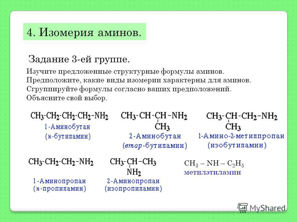 4. Изомерия аминов. Задание 3-ей группе. Изучите предложенные структурные формулы аминов. Предположите, какие виды изомерии характерны для аминов. Сгруппируйте формулы согласно ваших предположений. Объясните свой выбор. CH 3 – NH – C 2 H 5 метилэтила