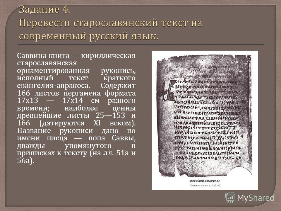 Саввина книга кириллическая старославянская орнаментированная рукопись, неполный текст краткого евангелия - апракоса. Содержит 166 листов пергамена формата 17x13 17x14 см разного времени ; наиболее ценны древнейшие листы 25153 и 166 ( датируются XI в
