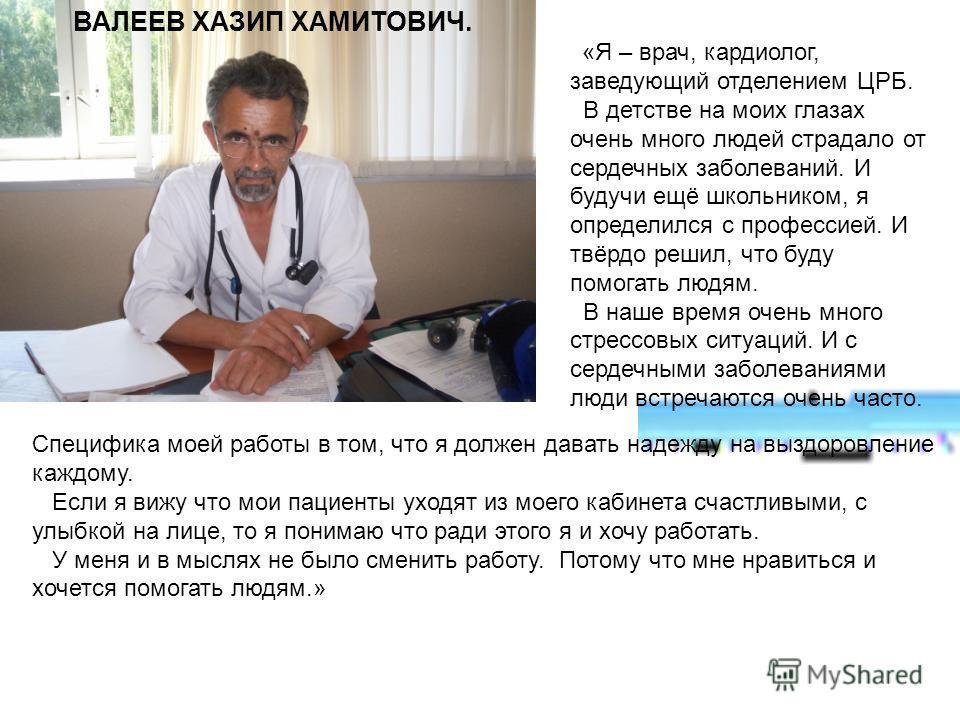 «Я – врач, кардиолог, заведующий отделением ЦРБ. В детстве на моих глазах очень много людей страдало от сердечных заболеваний. И будучи ещё школьником, я определился с профессией. И твёрдо решил, что буду помогать людям. В наше время очень много стре