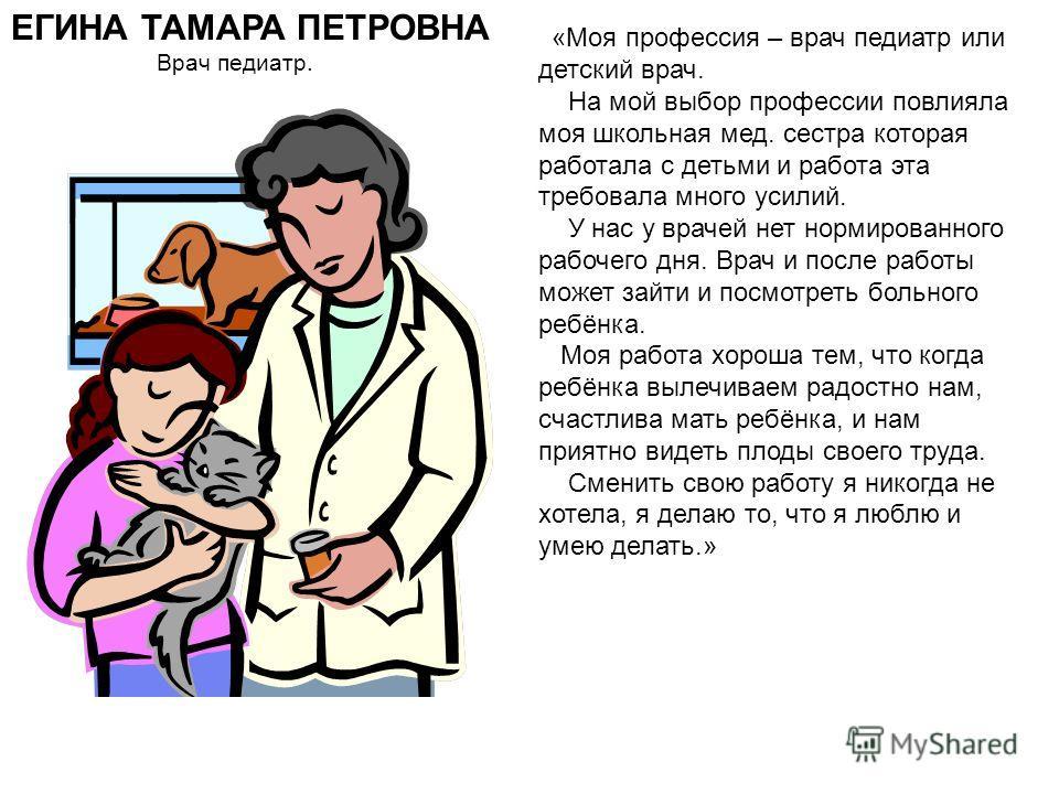 ЕГИНА ТАМАРА ПЕТРОВНА Врач педиатр. «Моя профессия – врач педиатр или детский врач. На мой выбор профессии повлияла моя школьная мед. сестра которая работала с детьми и работа эта требовала много усилий. У нас у врачей нет нормированного рабочего дня