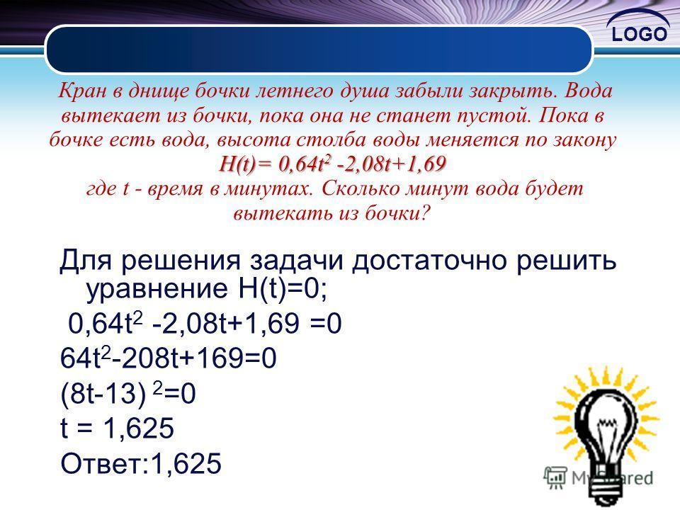 LOGO H(t)= 0,64t 2 -2,08t+1,69 Кран в днище бочки летнего душа забыли закрыть. Вода вытекает из бочки, пока она не станет пустой. Пока в бочке есть вода, высота столба воды меняется по закону H(t)= 0,64t 2 -2,08t+1,69 где t - время в минутах. Сколько