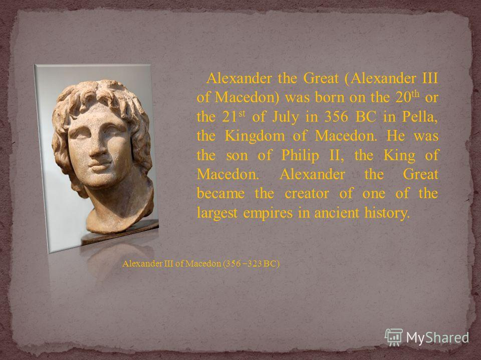 Alexander the Great (Alexander III of Macedon) was born on the 20 th or the 21 st of July in 356 BC in Pella, the Kingdom of Macedon. He was the son of Philip II, the King of Macedon. Alexander the Great became the creator of one of the largest empir