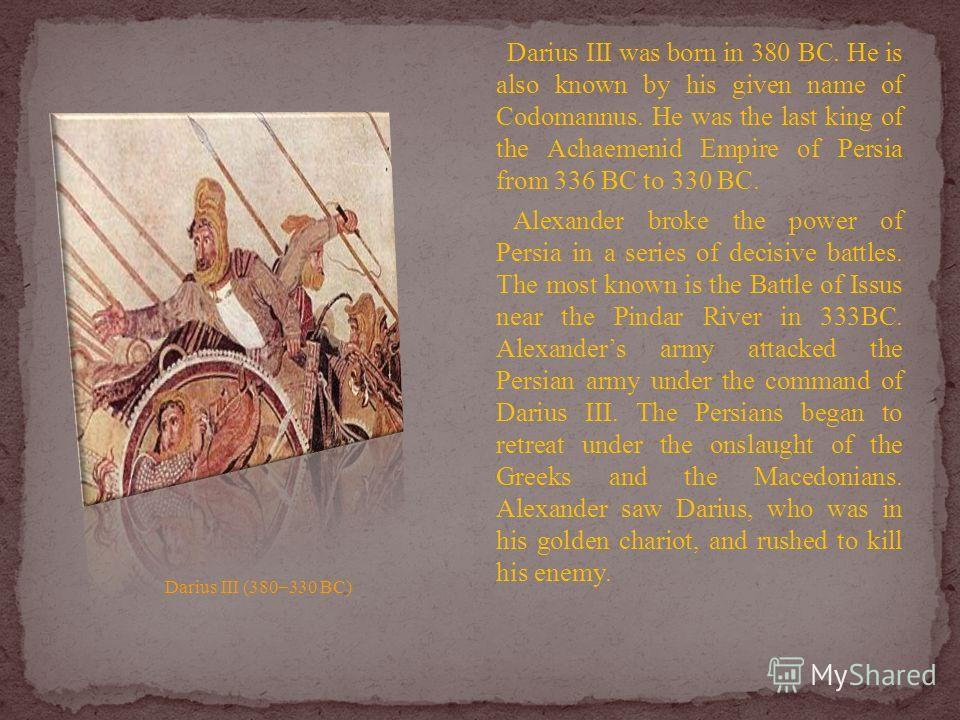 Darius III was born in 380 BC. He is also known by his given name of Codomannus. He was the last king of the Achaemenid Empire of Persia from 336 BC to 330 BC. Alexander broke the power of Persia in a series of decisive battles. The most known is the