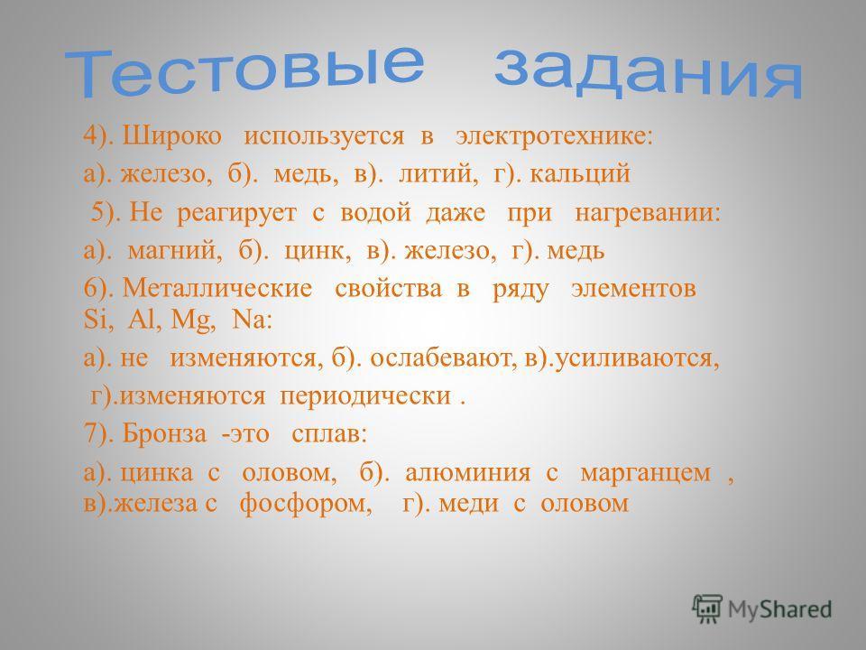 4). Широко используется в электротехнике : а ). железо, б ). медь, в ). литий, г ). кальций 5). Не реагирует с водой даже при нагревании : а ). магний, б ). цинк, в ). железо, г ). медь 6). Металлические свойства в ряду элементов Si, Al, Mg, Na: а ).