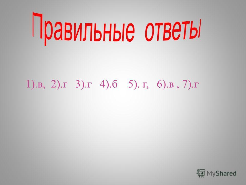 1). в, 2). г 3). г 4). б 5). г, 6). в, 7). г