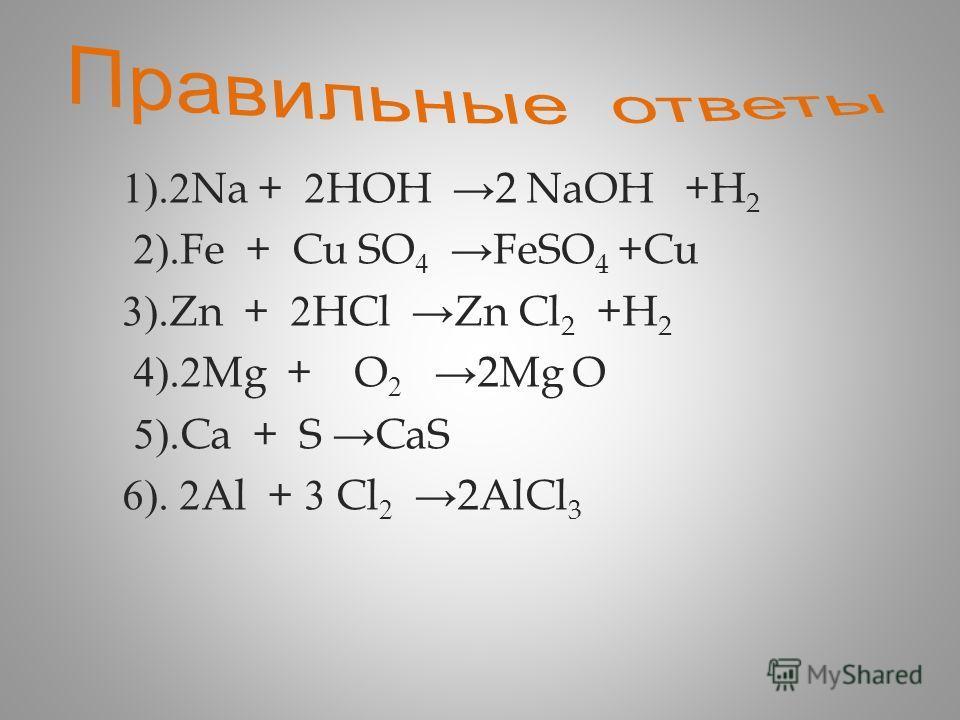 1).2Na + 2HOH 2 NaOH +H 2 2).Fe + Cu SO 4 FeSO 4 +Cu 3).Zn + 2HCl Zn Cl 2 +H 2 4).2Mg + O 2 2Mg O 5).Ca + S CaS 6). 2Al + 3 Cl 2 2AlCl 3
