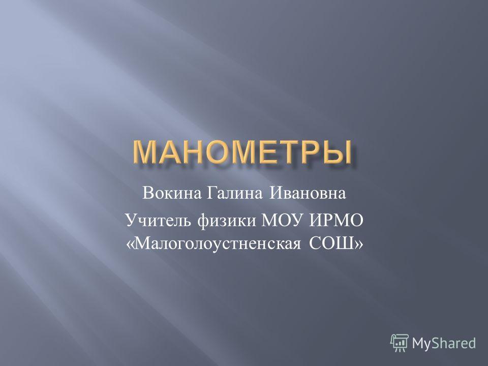 Вокина Галина Ивановна Учитель физики МОУ ИРМО « Малоголоустненская СОШ »