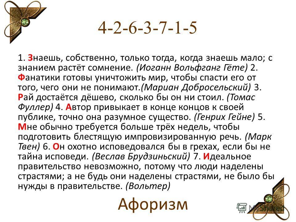 4-2-6-3-7-1-5 1. Знаешь, собственно, только тогда, когда знаешь мало; с знанием растёт сомнение. (Иоганн Вольфганг Гёте) 2. Фанатики готовы уничтожить мир, чтобы спасти его от того, чего они не понимают.(Мариан Добросельский) 3. Рай достаётся дёшево,