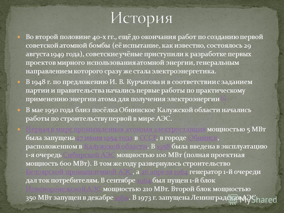 Во второй половине 40-х гг., ещё до окончания работ по созданию первой советской атомной бомбы (её испытание, как известно, состоялось 29 августа 1949 года), советские учёные приступили к разработке первых проектов мирного использования атомной энерг