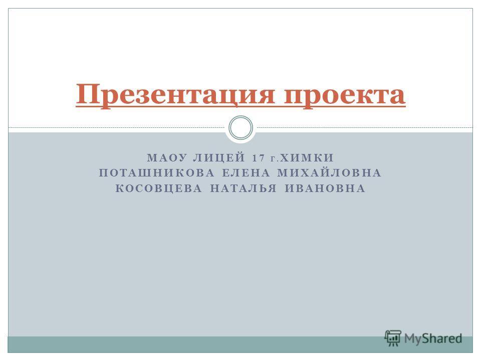 МАОУ ЛИЦЕЙ 17 Г. ХИМКИ ПОТАШНИКОВА ЕЛЕНА МИХАЙЛОВНА КОСОВЦЕВА НАТАЛЬЯ ИВАНОВНА Презентация проекта