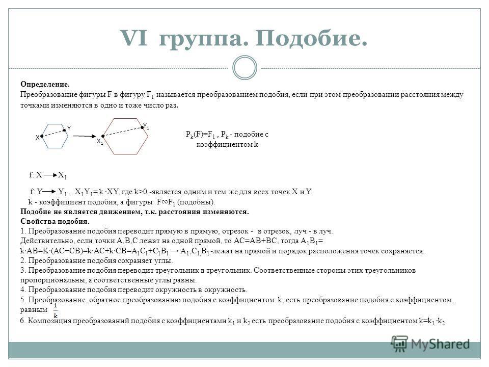 VI группа. Подобие. X Y X1X1 Y1Y1 Определение. Преобразование фигуры F в фигуру F 1 называется преобразованием подобия, если при этом преобразовании расстояния между точками изменяются в одно и тоже число раз. Р k (F)=F 1, Р k - подобие с коэффициент