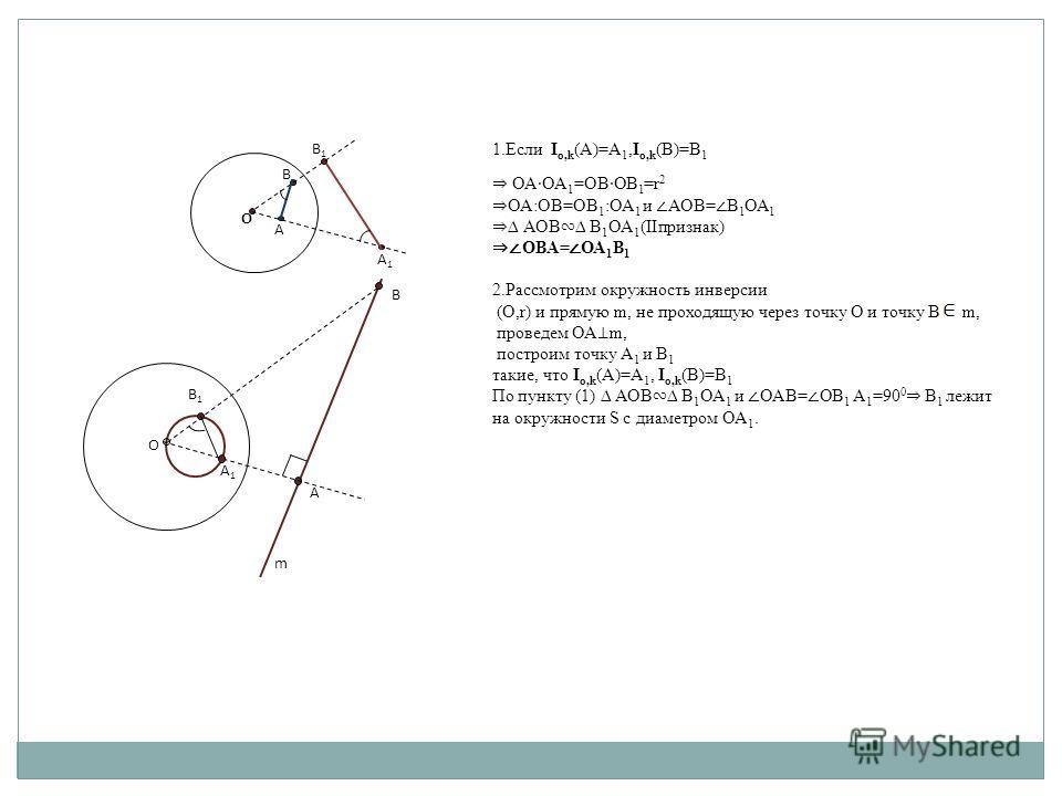 ОАОА 1 =ОВОВ 1 =r 2 ОА:ОВ=ОВ 1 :ОА 1 и АОВ= В 1 ОА 1 АОВ В 1 ОА 1 (IIпризнак) ОВА= ОА 1 В 1 2.Рассмотрим окружность инверсии (О,r) и прямую m, не проходящую через точку О и точку B m, проведем ОА m, построим точку А 1 и В 1 такие, что I o,k (А)=А 1,