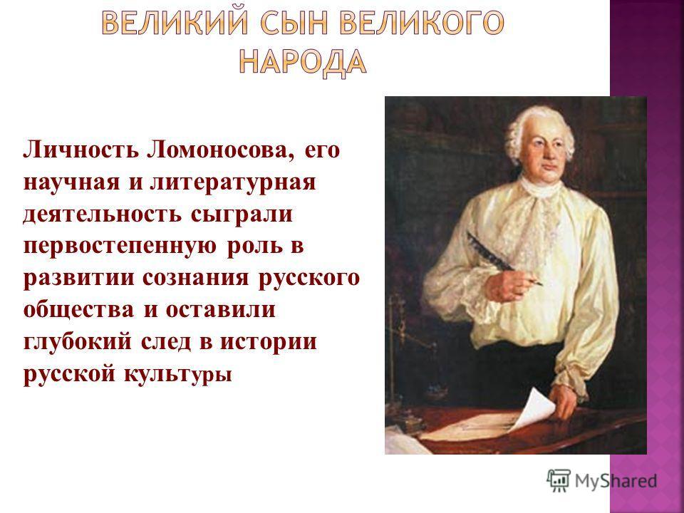 Личность Ломоносова, его научная и литературная деятельность сыграли первостепенную роль в развитии сознания русского общества и оставили глубокий след в истории русской культ уры