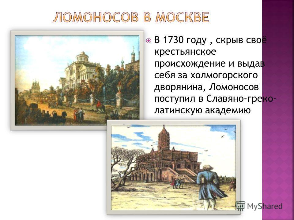 В 1730 году, скрыв своё крестьянское происхождение и выдав себя за холмогорского дворянина, Ломоносов поступил в Славяно-греко- латинскую академию