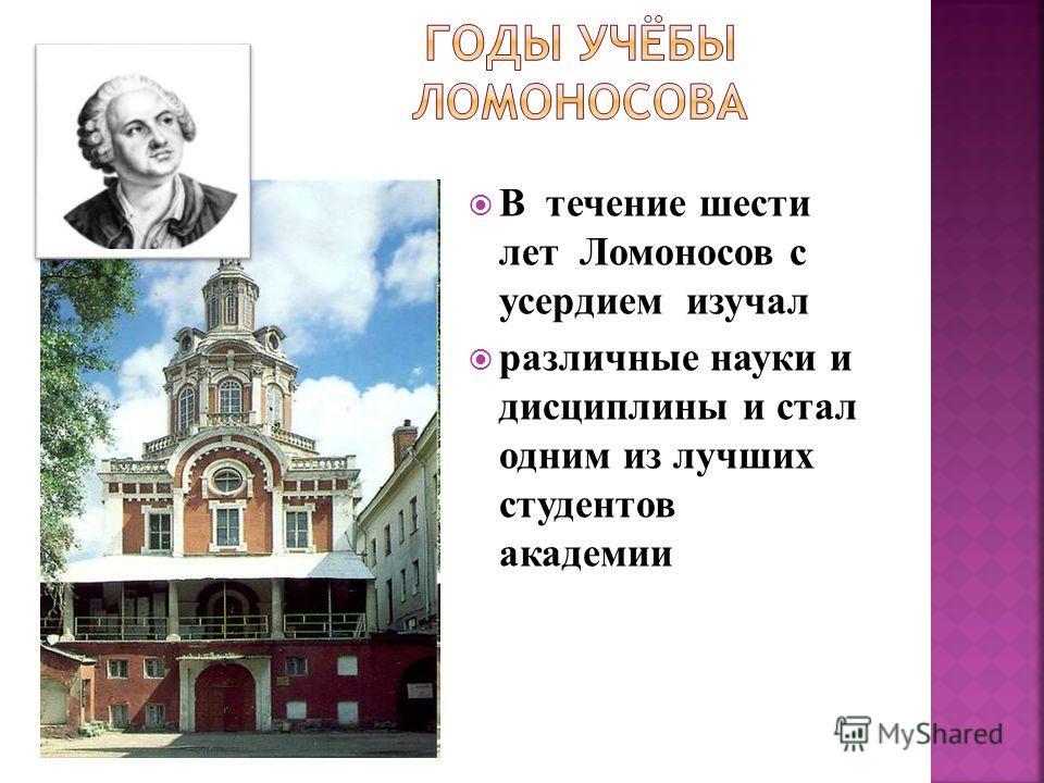 В течение шести лет Ломоносов с усердием изучал различные науки и дисциплины и стал одним из лучших студентов академии