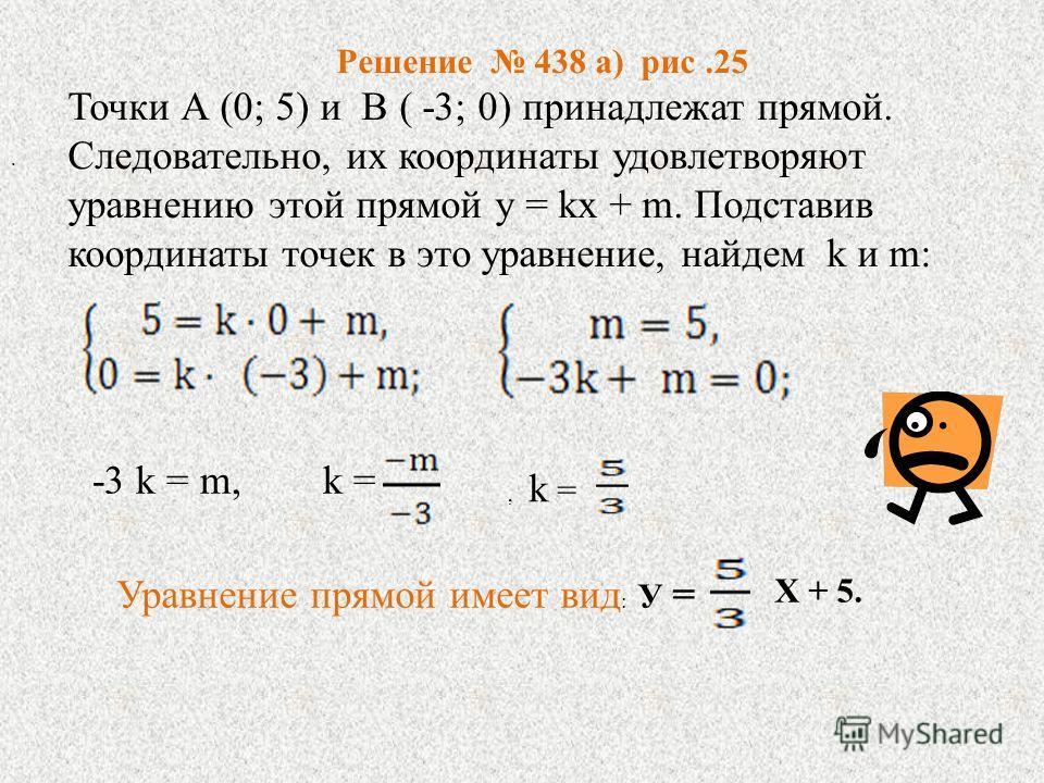 Решение 438 а) рис.25 Точки А (0; 5) и В ( -3; 0) принадлежат прямой. Следовательно, их координаты удовлетворяют уравнению этой прямой у = kх + m. Подставив координаты точек в это уравнение, найдем k и m: -3 k = m, k =, k =. Уравнение прямой имеет ви