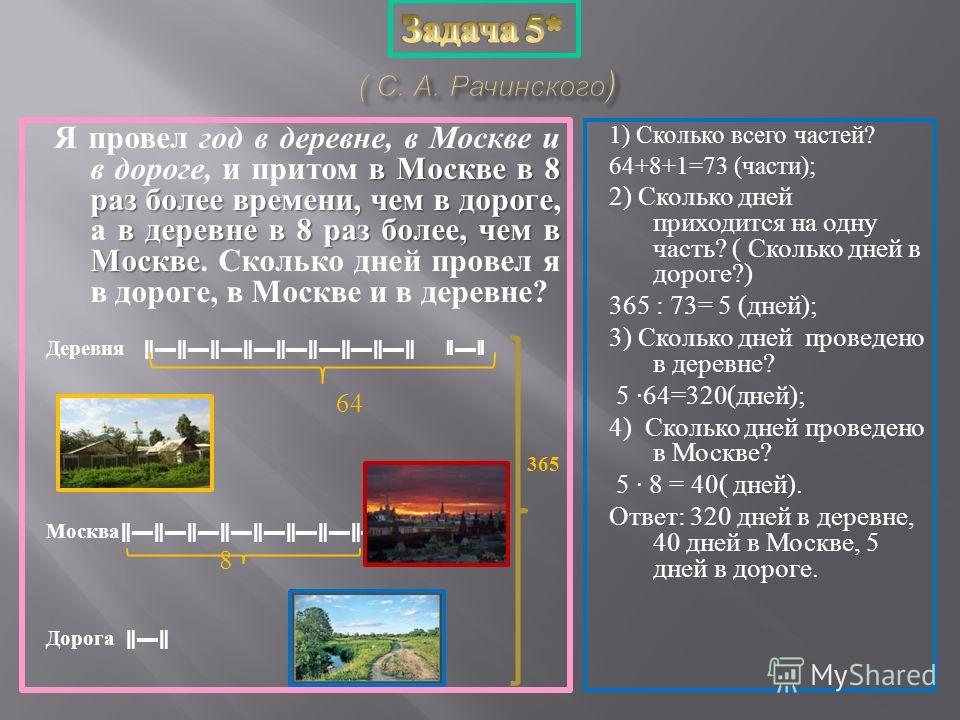 в Москве в 8 раз более времени, чем в дороге в деревне в 8 раз более, чем в Москве Я провел год в деревне, в Москве и в дороге, и притом в Москве в 8 раз более времени, чем в дороге, а в деревне в 8 раз более, чем в Москве. Сколько дней провел я в до