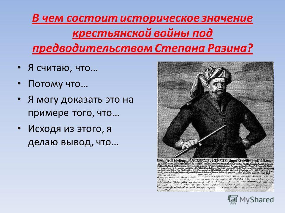 В чем состоит историческое значение крестьянской войны под предводительством Степана Разина? Я считаю, что… Потому что… Я могу доказать это на примере того, что… Исходя из этого, я делаю вывод, что…