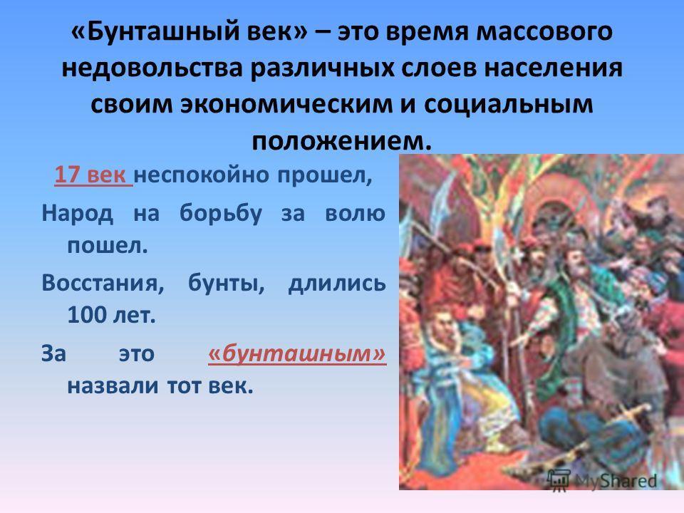 «Бунташный век» – это время массового недовольства различных слоев населения своим экономическим и социальным положением. 17 век неспокойно прошел, Народ на борьбу за волю пошел. Восстания, бунты, длились 100 лет. За это «бунташным» назвали тот век.