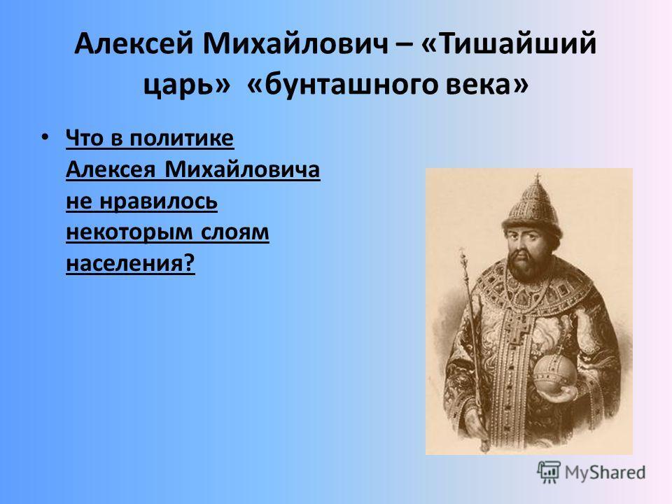 Алексей Михайлович – «Тишайший царь» «бунташного века» Что в политике Алексея Михайловича не нравилось некоторым слоям населения?