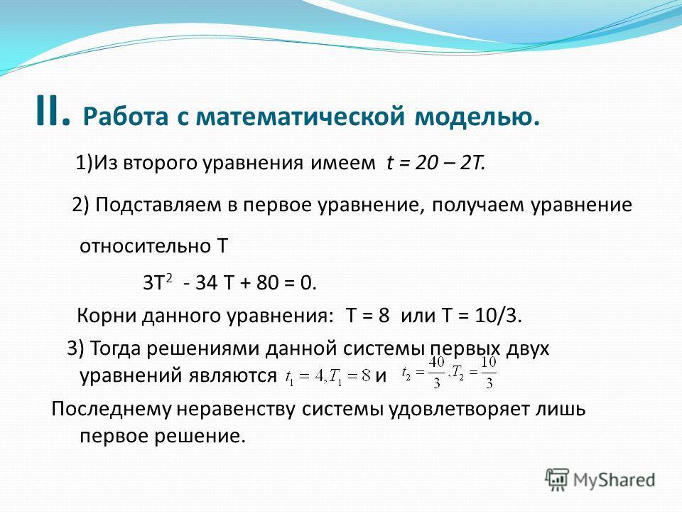 II. Работа с математической моделью. 1)Из второго уравнения имеем t = 20 – 2T. 2) Подставляем в первое уравнение, получаем уравнение относительно T 3T 2 - 34 T + 80 = 0. Корни данного уравнения: T = 8 или T = 10/3. 3) Тогда решениями данной системы п
