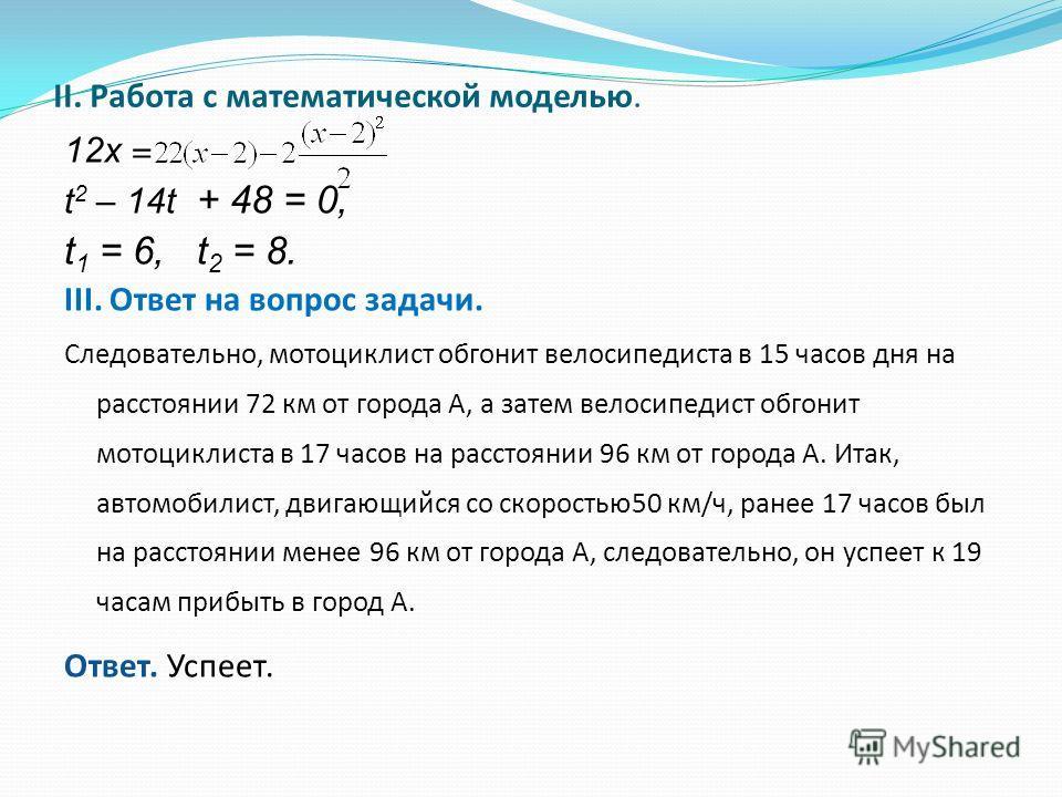 II. Работа с математической моделью. 12х = t 2 – 14t + 48 = 0, t 1 = 6, t 2 = 8. III. Ответ на вопрос задачи. Следовательно, мотоциклист обгонит велосипедиста в 15 часов дня на расстоянии 72 км от города А, а затем велосипедист обгонит мотоциклиста в