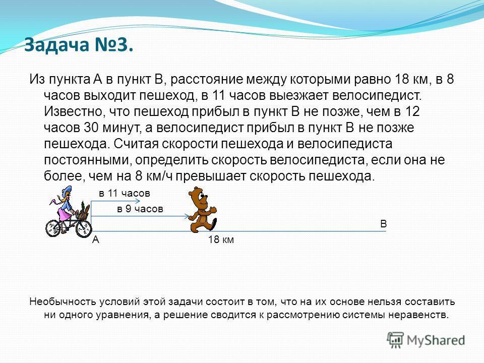 Задача 3. Из пункта А в пункт В, расстояние между которыми равно 18 км, в 8 часов выходит пешеход, в 11 часов выезжает велосипедист. Известно, что пешеход прибыл в пункт В не позже, чем в 12 часов 30 минут, а велосипедист прибыл в пункт В не позже пе