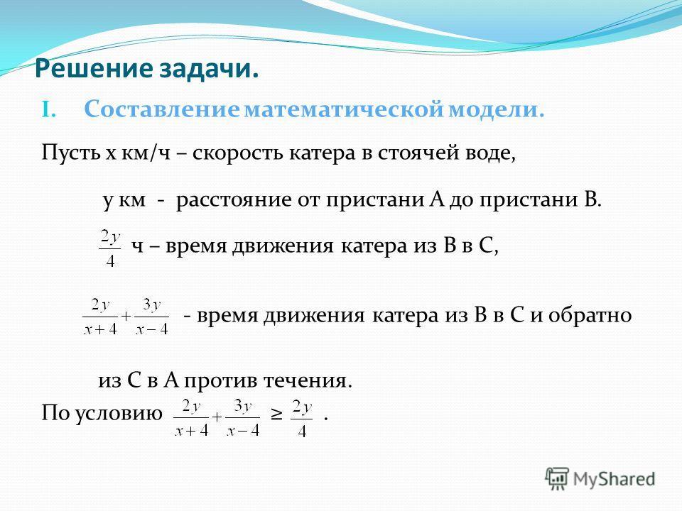 Решение задачи. I. Составление математической модели. Пусть х км/ч – скорость катера в стоячей воде, у км - расстояние от пристани А до пристани В. ч – время движения катера из В в С, - время движения катера из В в С и обратно из С в А против течения