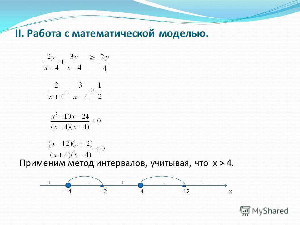 II. Работа с математической моделью. Применим метод интервалов, учитывая, что x > 4. + - + - + - 4 - 2 4 12 х