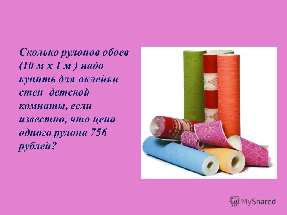 Сколько рулонов обоев (10 м х 1 м ) надо купить для оклейки стен детской комнаты, если известно, что цена одного рулона 756 рублей ?