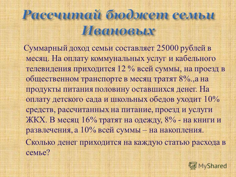Суммарный доход семьи составляет 25000 рублей в месяц. На оплату коммунальных услуг и кабельного телевидения приходится 12 % всей суммы, на проезд в общественном транспорте в месяц тратят 8%., а на продукты питания половину оставшихся денег. На оплат