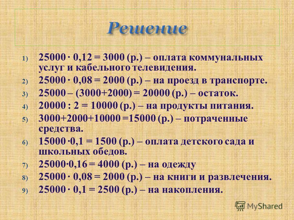 1) 25000 · 0,12 = 3000 ( р.) – оплата коммунальных услуг и кабельного телевидения. 2) 25000 · 0,08 = 2000 ( р.) – на проезд в транспорте. 3) 25000 – (3000+2000) = 20000 ( р.) – остаток. 4) 20000 : 2 = 10000 ( р.) – на продукты питания. 5) 3000+2000+1