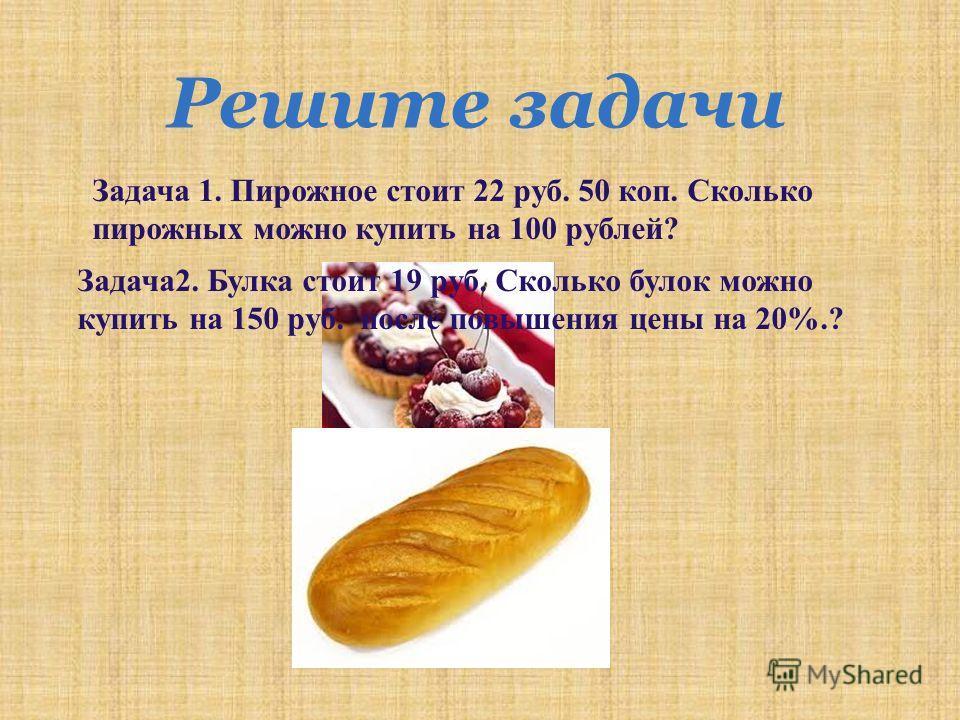 Решите задачи Задача 1. Пирожное стоит 22 руб. 50 коп. Сколько пирожных можно купить на 100 рублей ? Задача 2. Булка стоит 19 руб. Сколько булок можно купить на 150 руб. после повышения цены на 20%.?