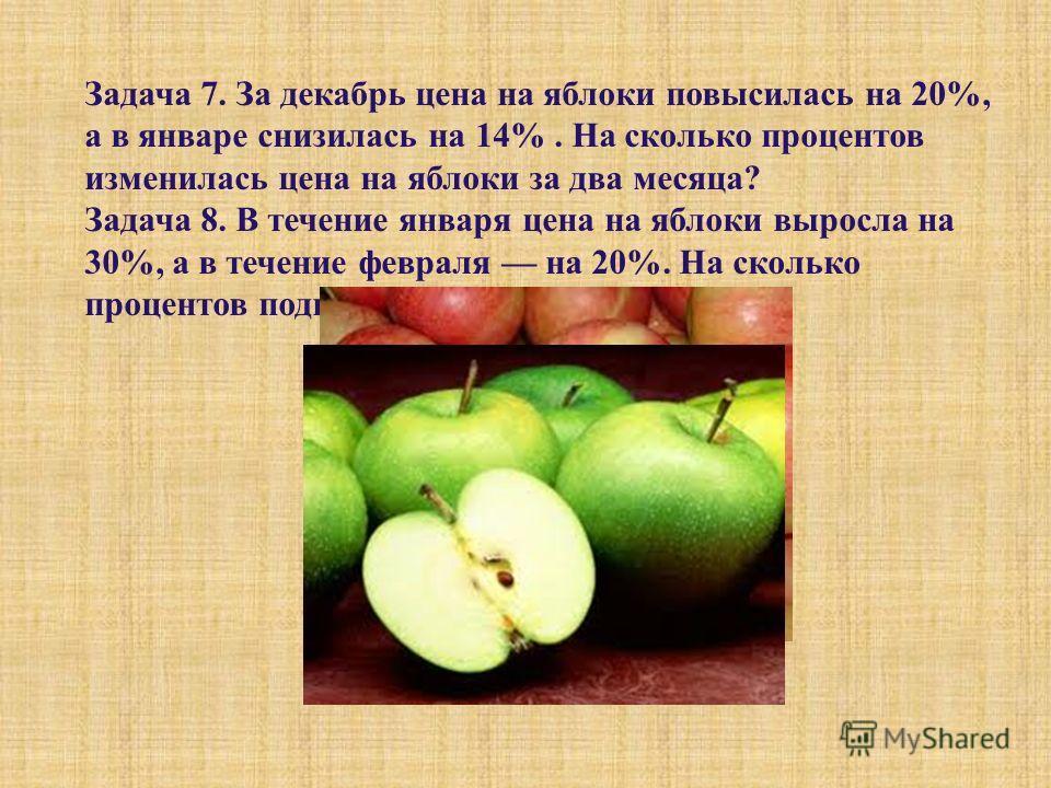 Задача 7. За декабрь цена на яблоки повысилась на 20%, а в январе снизилась на 14%. На сколько процентов изменилась цена на яблоки за два месяца ? Задача 8. В течение января цена на яблоки выросла на 30%, а в течение февраля на 20%. На сколько процен