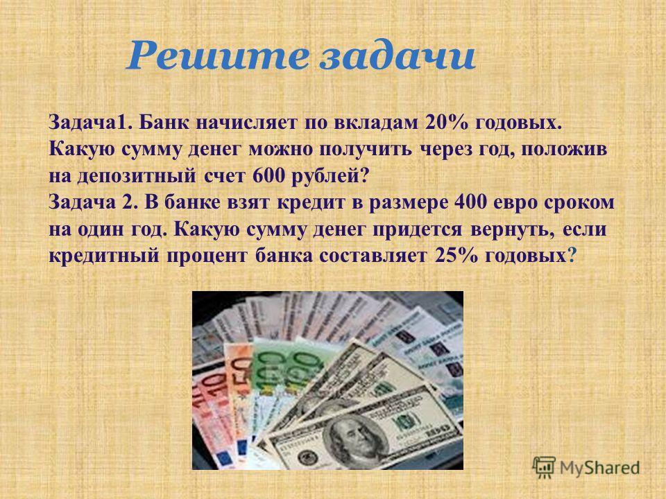 Решите задачи Задача 1. Банк начисляет по вкладам 20% годовых. Какую сумму денег можно получить через год, положив на депозитный счет 600 рублей ? Задача 2. В банке взят кредит в размере 400 евро сроком на один год. Какую сумму денег придется вернуть