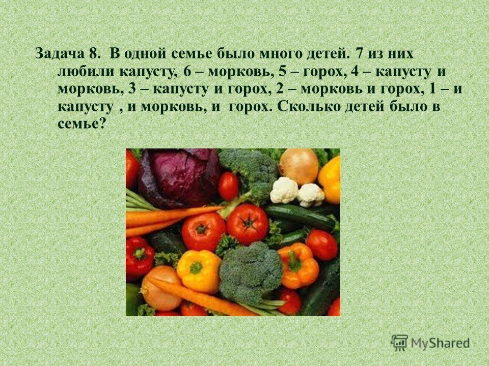 Задача 8. В одной семье было много детей. 7 из них любили капусту, 6 – морковь, 5 – горох, 4 – капусту и морковь, 3 – капусту и горох, 2 – морковь и горох, 1 – и капусту, и морковь, и горох. Сколько детей было в семье ?