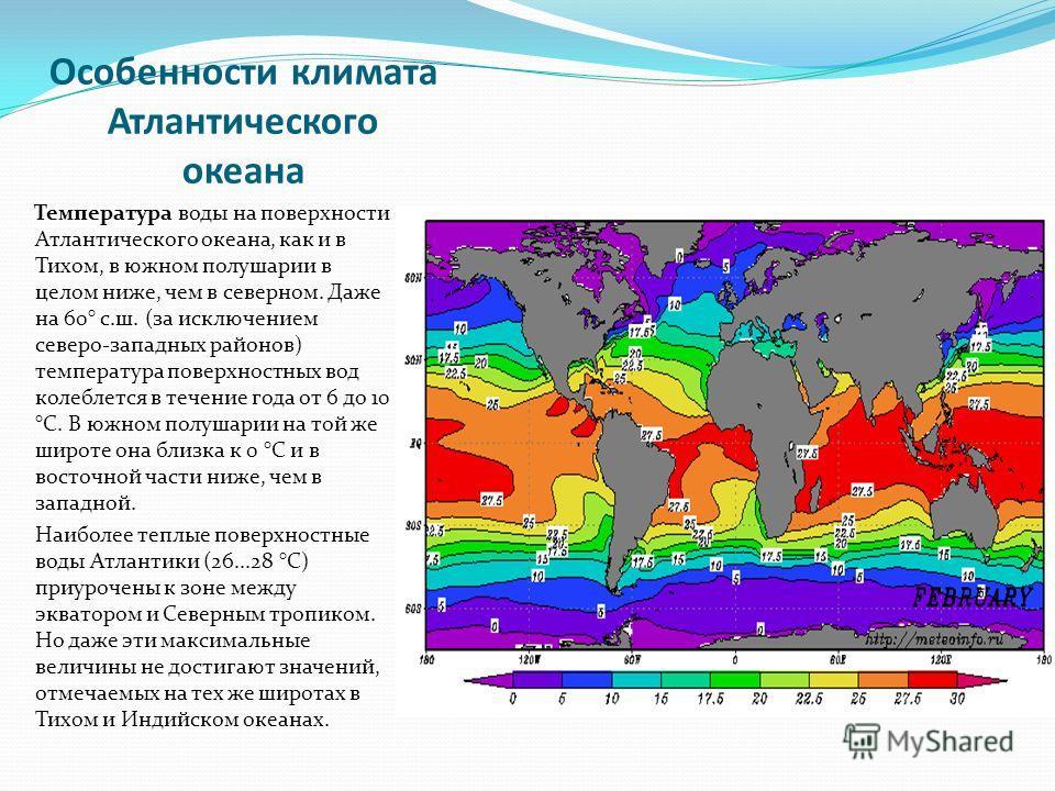Особенности климата Атлантического океана Температура воды на поверхности Атлантического океана, как и в Тихом, в южном полушарии в целом ниже, чем в северном. Даже на 60° с.ш. (за исключением северо-западных районов) температура поверхностных вод ко