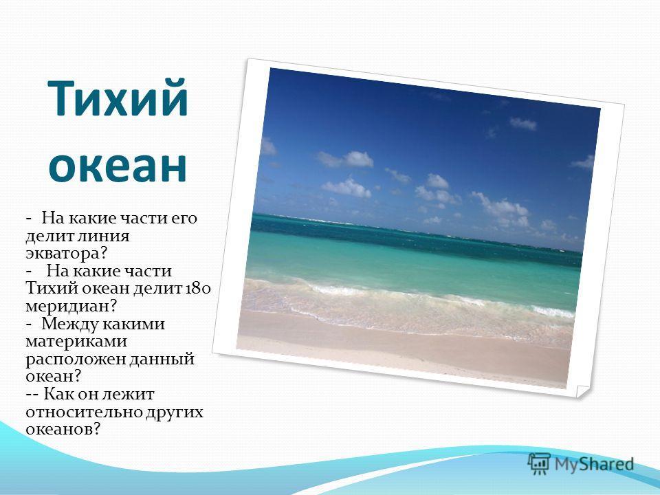 Тихий океан - На какие части его делит линия экватора? - На какие части Тихий океан делит 180 меридиан? - Между какими материками расположен данный океан? -- Как он лежит относительно других океанов?
