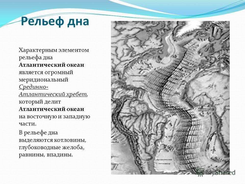 Рельеф дна Характерным элементом рельефа дна Атлантический океан является огромный меридиональный Срединно- Атлантический хребет, который делит Атлантический океан на восточную и западную части. В рельефе дна выделяются котловины, глубоководные желоб